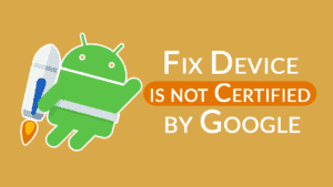 fix Device is Not Certified by Google error